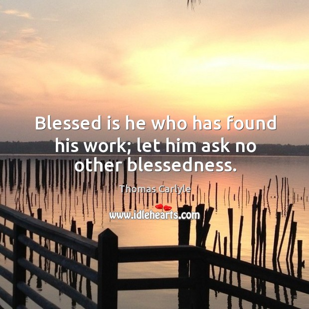 Image, Blessed is he who has found his work; let him ask no other blessedness.