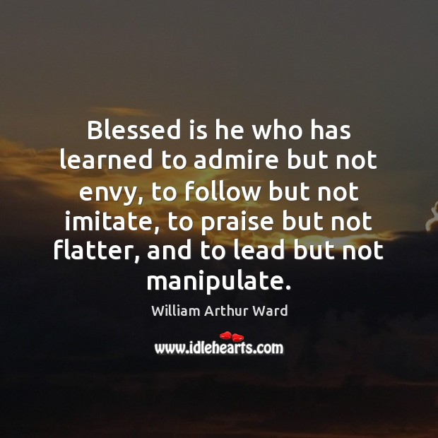 Image, Blessed is he who has learned to admire but not envy, to