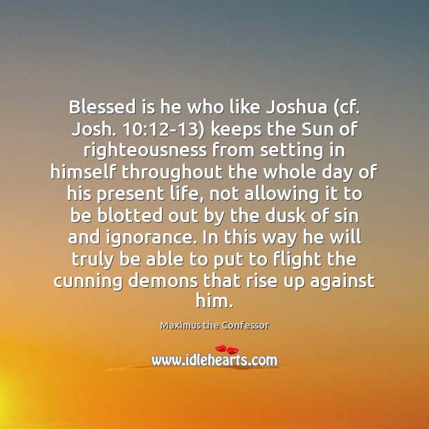 Blessed is he who like Joshua (cf. Josh. 10:12-13) keeps the Sun Maximus the Confessor Picture Quote