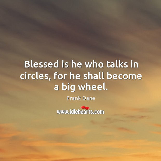 Blessed is he who talks in circles, for he shall become a big wheel. Image
