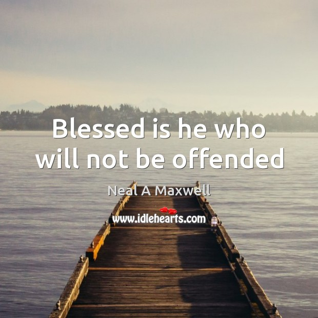 Blessed is he who will not be offended Neal A Maxwell Picture Quote