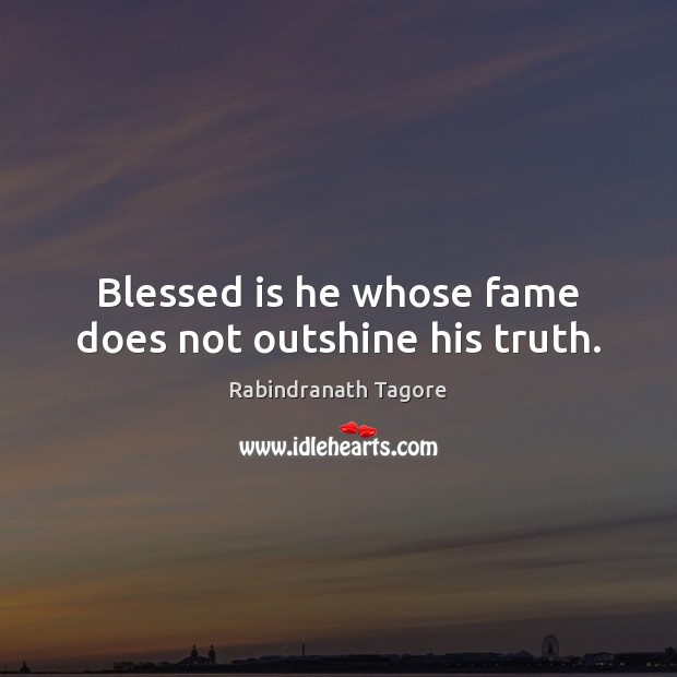 Blessed is he whose fame does not outshine his truth. Image