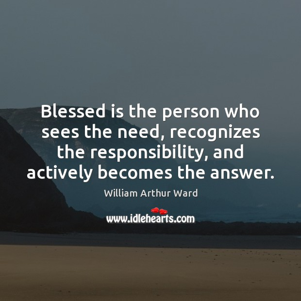 Image, Blessed is the person who sees the need, recognizes the responsibility, and