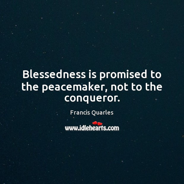 Blessedness is promised to the peacemaker, not to the conqueror. Francis Quarles Picture Quote