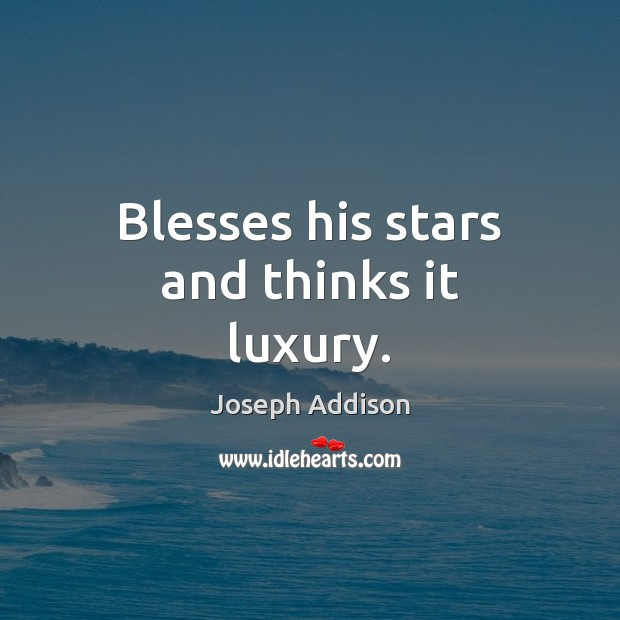 Blesses his stars and thinks it luxury. Image