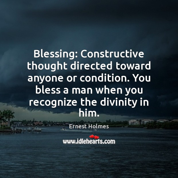 Blessing: Constructive thought directed toward anyone or condition. You bless a man Ernest Holmes Picture Quote