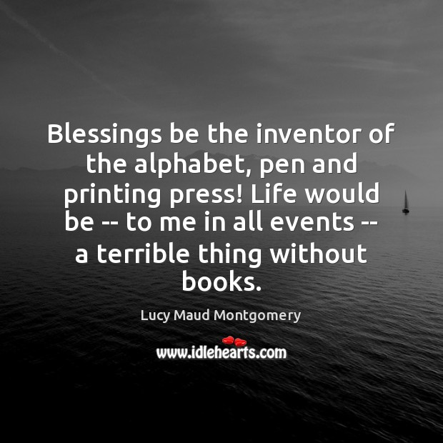 Image, Blessings be the inventor of the alphabet, pen and printing press! Life