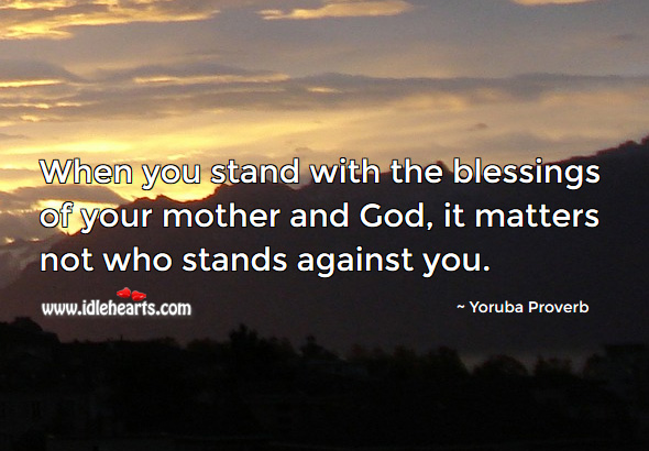 When you stand with the blessings of your mother and God, it matters not who stands against you. Yoruba Proverbs Image