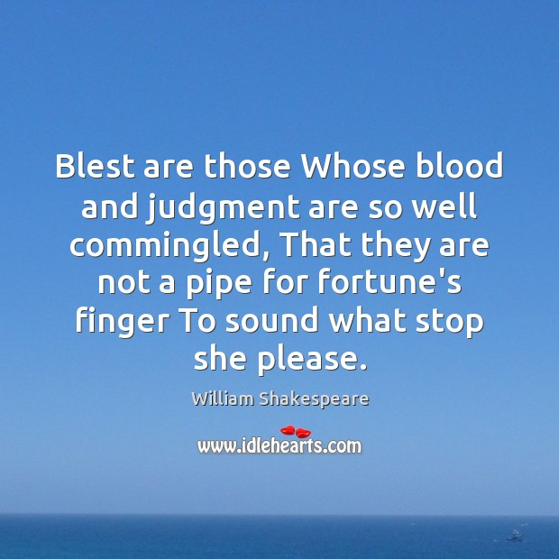Blest are those Whose blood and judgment are so well commingled, That Image