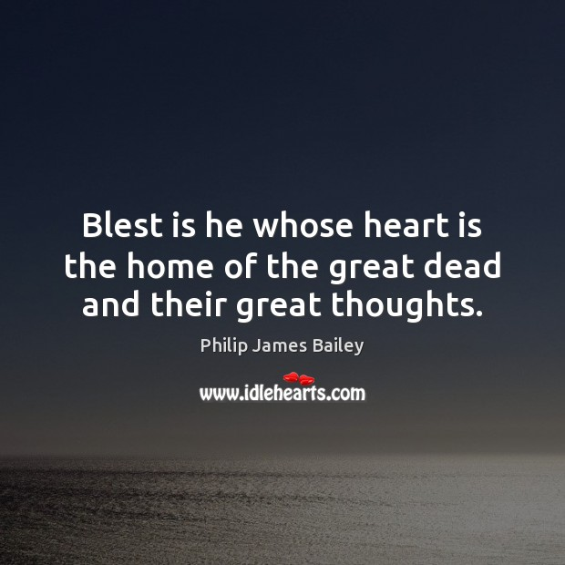 Blest is he whose heart is the home of the great dead and their great thoughts. Philip James Bailey Picture Quote