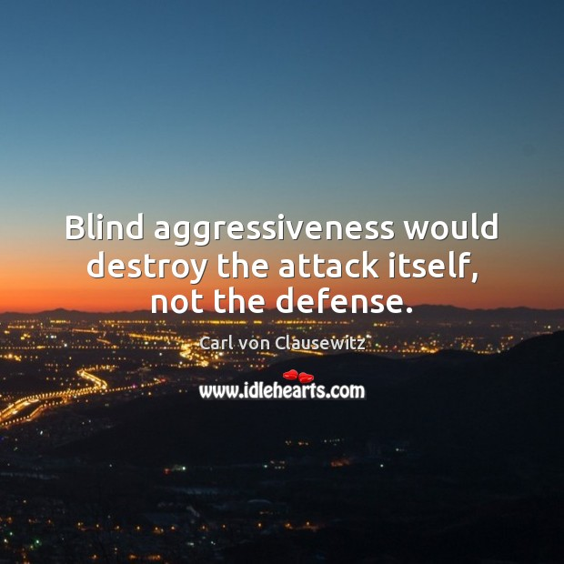 Blind aggressiveness would destroy the attack itself, not the defense. Image