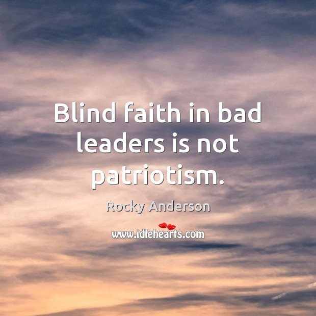 Blind faith in bad leaders is not patriotism. Image