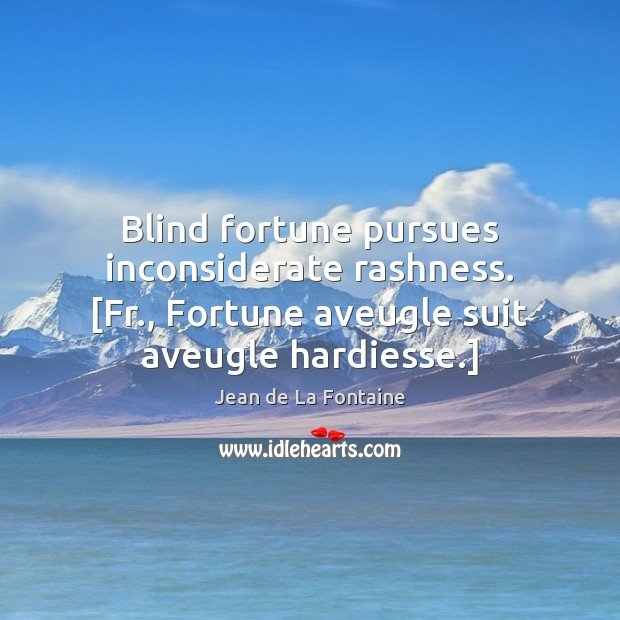 Blind fortune pursues inconsiderate rashness. [Fr., Fortune aveugle suit aveugle hardiesse.] Jean de La Fontaine Picture Quote