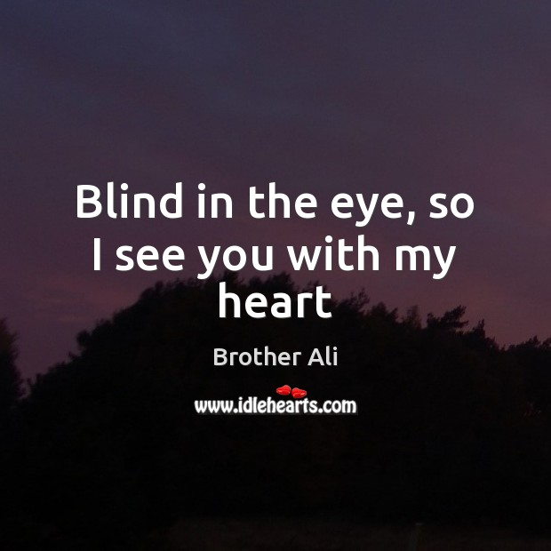 Image, Blind in the eye, so I see you with my heart