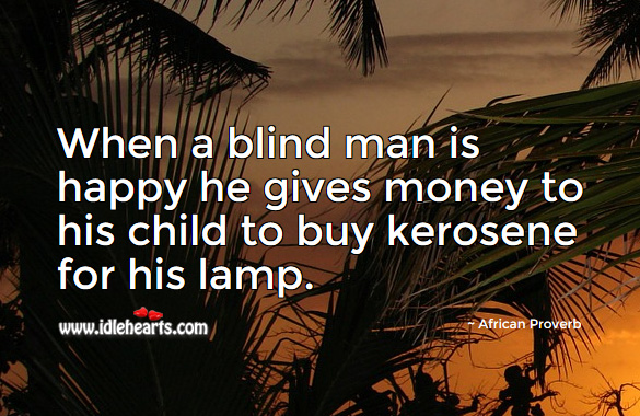 When a blind man is happy he gives money to his child to buy kerosene for his lamp. African Proverbs Image