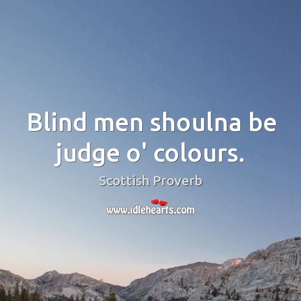 Blind men shoulna be judge o' colours. Scottish Proverbs Image