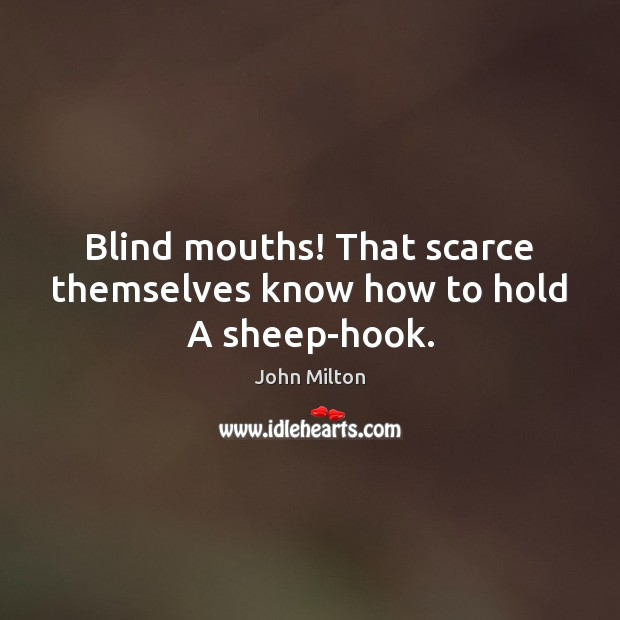 Blind mouths! That scarce themselves know how to hold A sheep-hook. John Milton Picture Quote