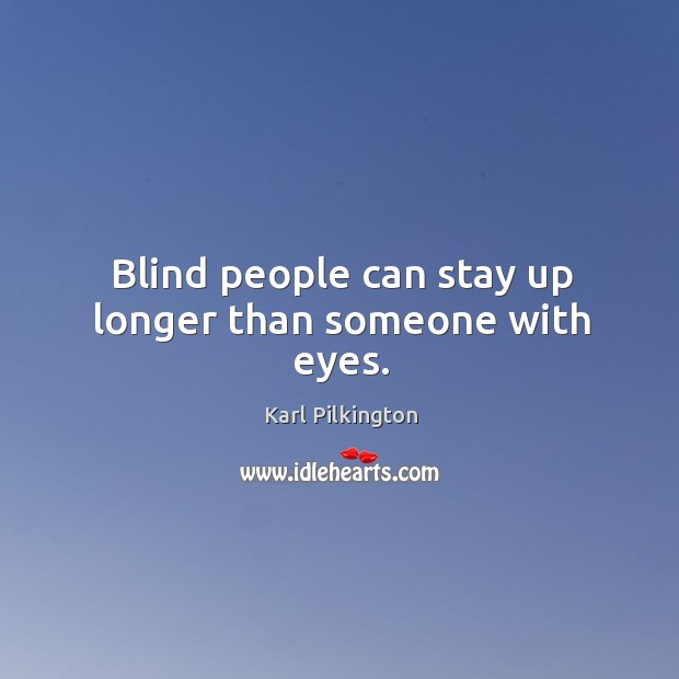 Blind people can stay up longer than someone with eyes. Image