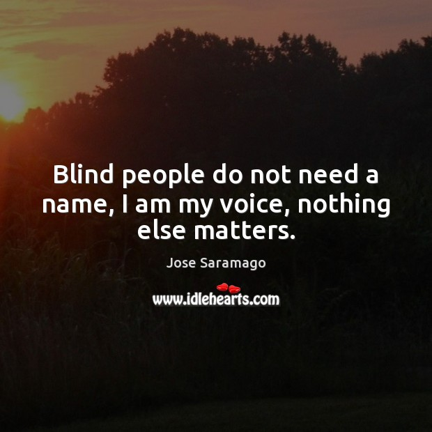 Blind people do not need a name, I am my voice, nothing else matters. Image