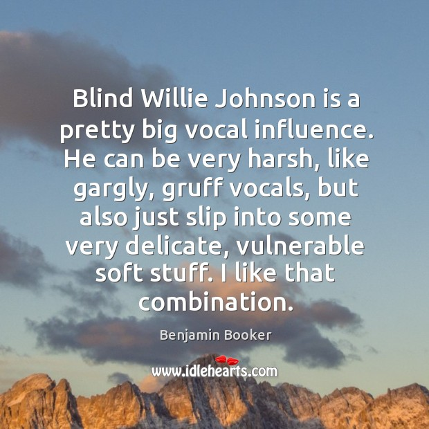 Image, Blind Willie Johnson is a pretty big vocal influence. He can be