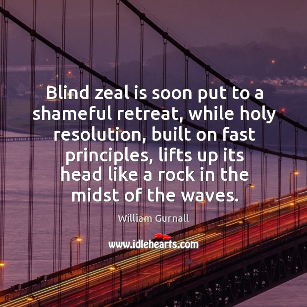 Blind zeal is soon put to a shameful retreat, while holy resolution, William Gurnall Picture Quote