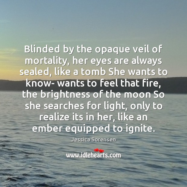 Blinded by the opaque veil of mortality, her eyes are always sealed, Jessica Sorensen Picture Quote