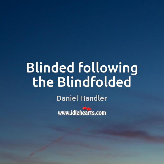 Blinded following the Blindfolded Daniel Handler Picture Quote