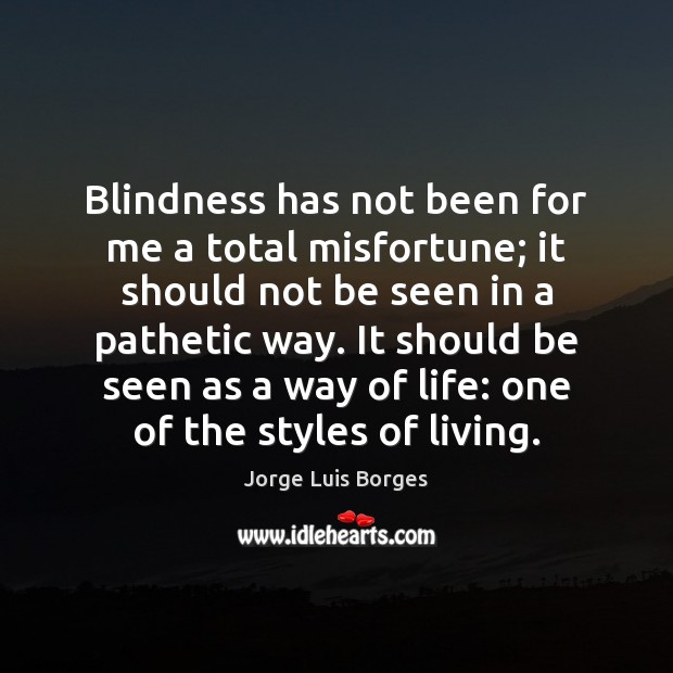 Blindness has not been for me a total misfortune; it should not Image