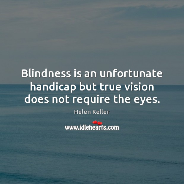 Image, Blindness is an unfortunate handicap but true vision does not require the eyes.