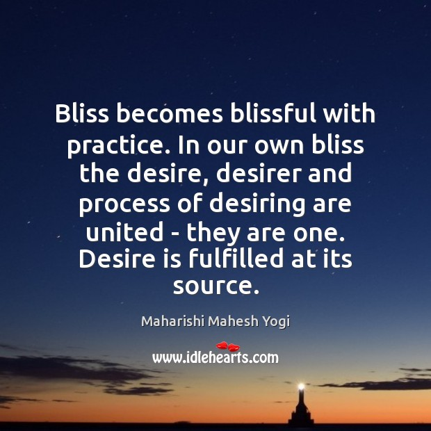 Bliss becomes blissful with practice. In our own bliss the desire, desirer Desire Quotes Image