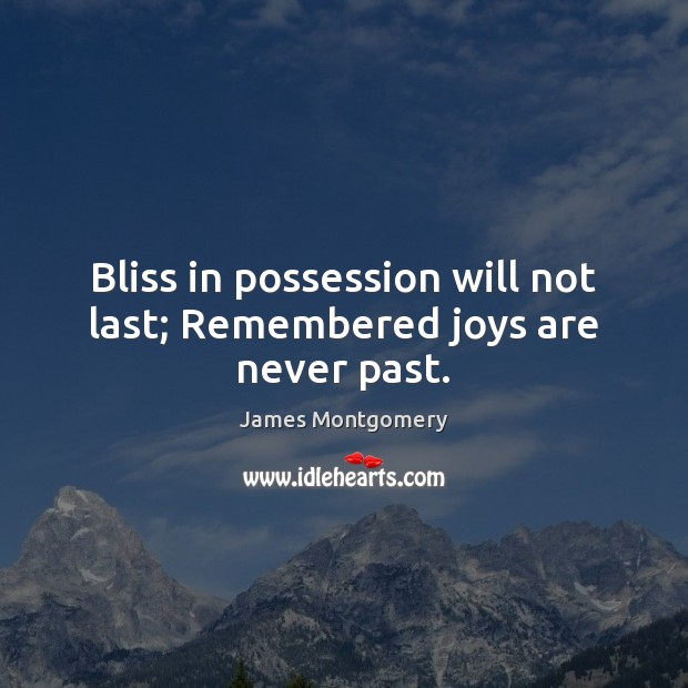 Bliss in possession will not last; Remembered joys are never past. Image