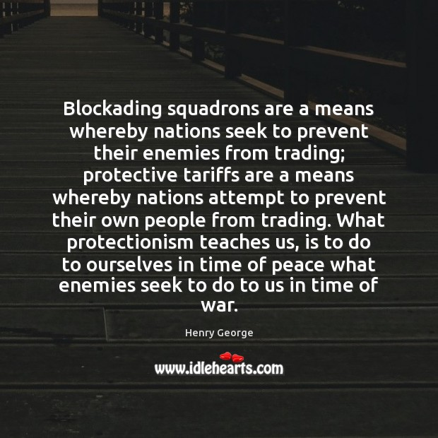 Blockading squadrons are a means whereby nations seek to prevent their enemies Henry George Picture Quote
