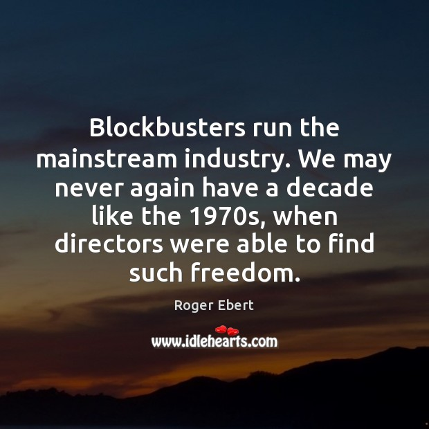 Blockbusters run the mainstream industry. We may never again have a decade Roger Ebert Picture Quote