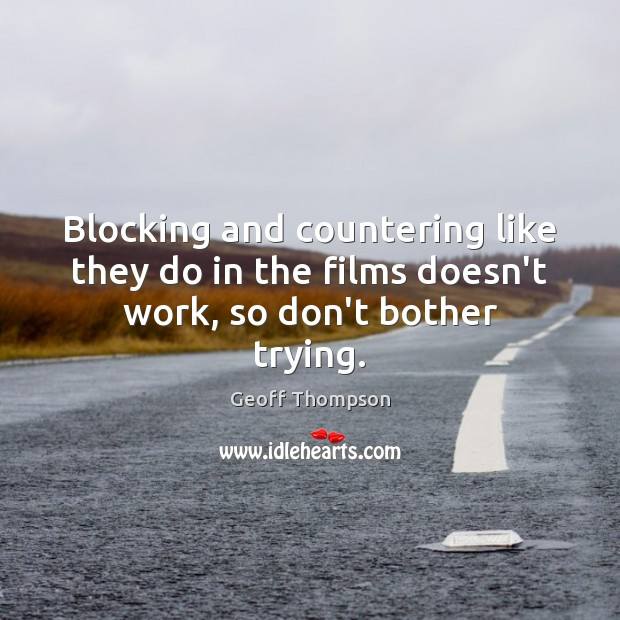 Blocking and countering like they do in the films doesn't work, so don't bother trying. Image