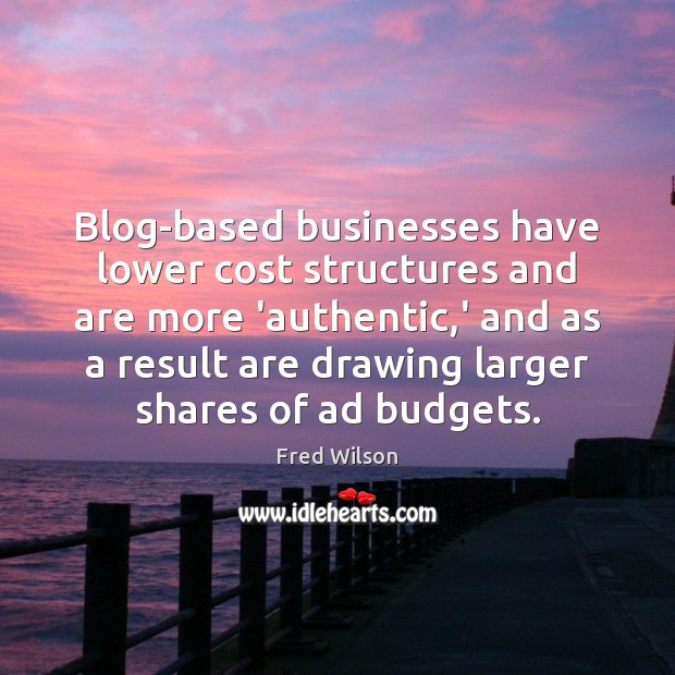 Blog-based businesses have lower cost structures and are more 'authentic,' and Fred Wilson Picture Quote