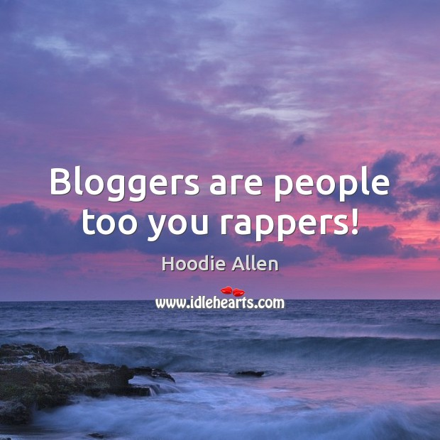 Bloggers are people too you rappers! Image