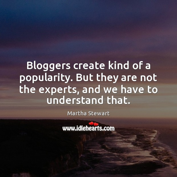 Bloggers create kind of a popularity. But they are not the experts, Martha Stewart Picture Quote
