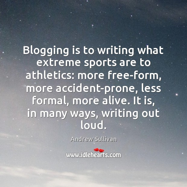 Blogging is to writing what extreme sports are to athletics: more free-form, Andrew Sullivan Picture Quote