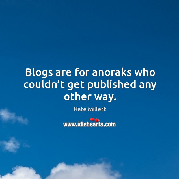 Blogs are for anoraks who couldn't get published any other way. Image