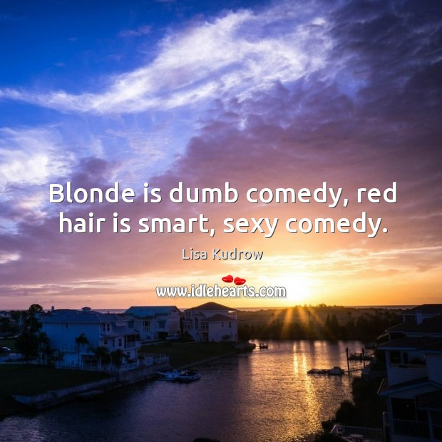 Blonde is dumb comedy, red hair is smart, sexy comedy. Lisa Kudrow Picture Quote