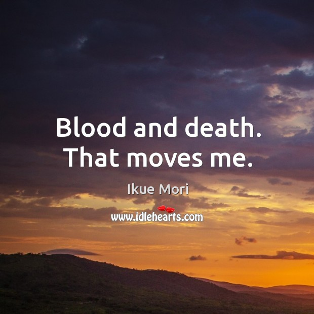 Blood and death. That moves me. Ikue Mori Picture Quote
