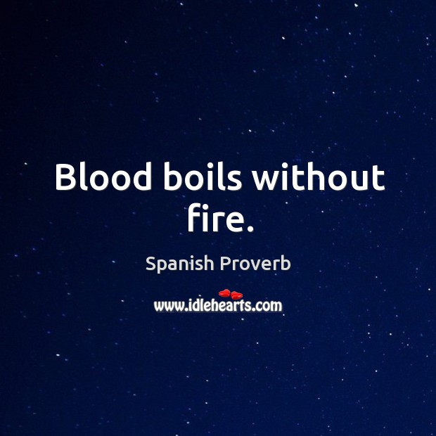 Blood boils without fire. Spanish Proverbs Image