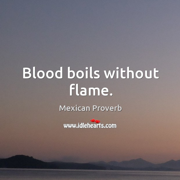 Blood boils without flame. Mexican Proverbs Image