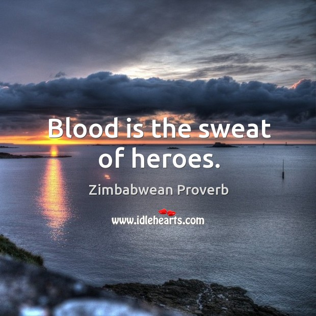 Blood is the sweat of heroes. Zimbabwean Proverbs Image