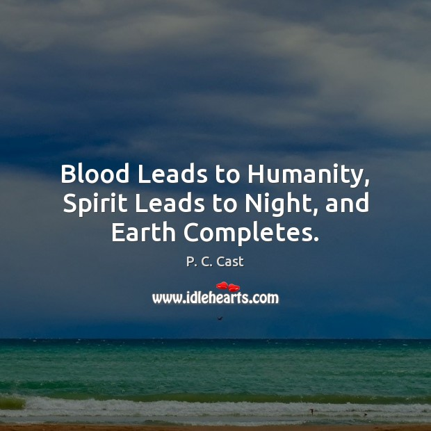 Blood Leads to Humanity, Spirit Leads to Night, and Earth Completes. P. C. Cast Picture Quote