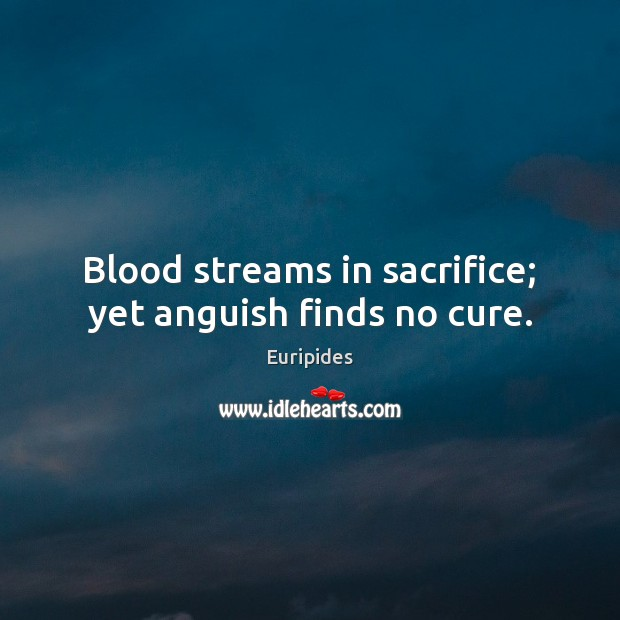 Blood streams in sacrifice; yet anguish finds no cure. Image