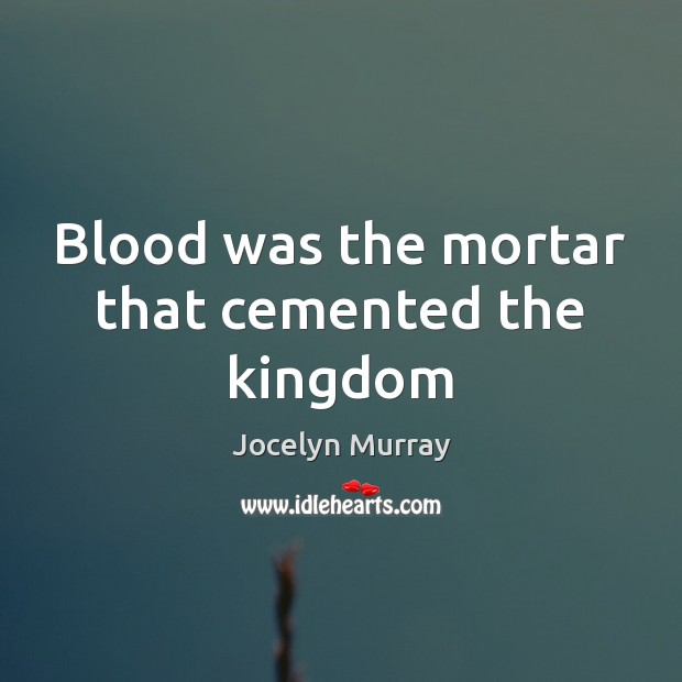 Blood was the mortar that cemented the kingdom Image