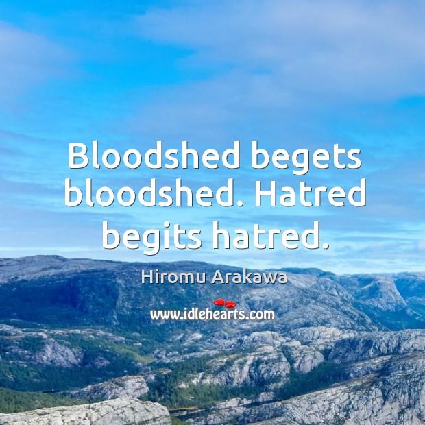 Bloodshed begets bloodshed. Hatred begits hatred. Hiromu Arakawa Picture Quote