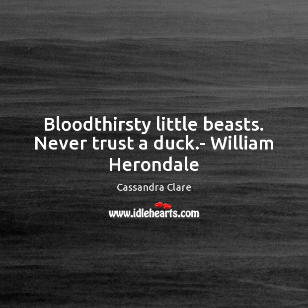 Bloodthirsty little beasts. Never trust a duck.- William Herondale Never Trust Quotes Image