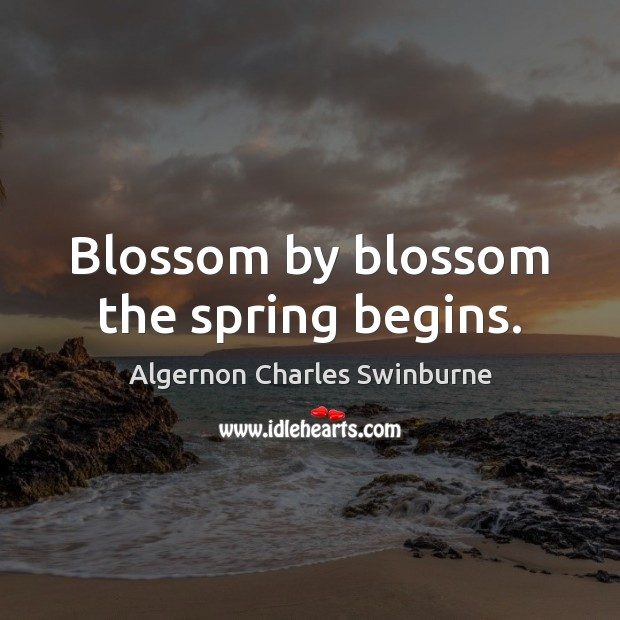 Blossom by blossom the spring begins. Algernon Charles Swinburne Picture Quote